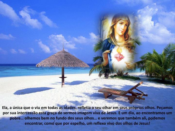 Ela, a nica que o viu em todas as idades, refletia o seu olhar em seus prprios olhos. Peamos por sua intercesso esta graa de sermos imagem viva de Jesus. E um dia, ao encontramos um pobre olhemos bem no fundo dos seus olhos e veremos que tambm ali, podemos encontrar, como que por espelho, um reflexo vivo dos olhos de Jesus!