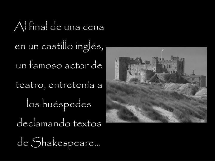 Al final de una cena en un castillo inglés, un famoso actor de teatro, entretenía a los huéspedes declamando textos de Shakespeare...