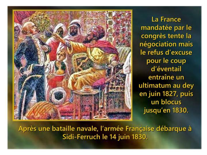 La France mandatée par le congrès tente la négociation mais le refus d'excuse pour le coup d'éventail entraîne un ultimatum au dey en juin 1827, puis un blocus jusqu'en 1830.