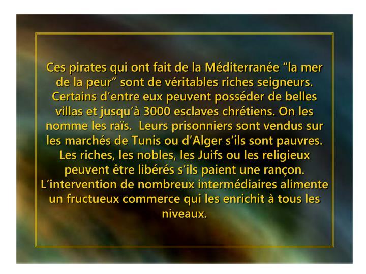 """Ces pirates qui ont fait de la Méditerranée """"la mer de la peur"""" sont de véritables riches seigneurs. Certains d'entre eux peuvent posséder de belles villas et jusqu'à 3000 esclaves chrétiens. On les nomme les raïs.  Leurs prisonniers sont vendus sur les marchés de Tunis ou d'Alger s'ils sont pauvres. Les riches, les nobles, les Juifs ou les religieux peuvent être libérés s'ils paient une rançon. L'intervention de nombreux intermédiaires alimente un fructueux commerce qui les enrichit à tous les niveaux."""
