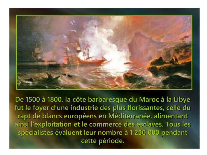 De 1500 à 1800, la côte barbaresque du Maroc à la Libye fut le foyer d'une industrie des plus florissantes, celle du rapt de blancs européens en Méditerranée, alimentant ainsi l'exploitation et le commerce des esclaves. Tous les spécialistes évaluent leur nombre à