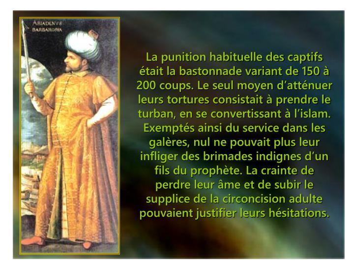 La punition habituelle des captifs était la bastonnade variant de 150 à 200 coups. Le seul moyen d'atténuer leurs tortures consistait à prendre le turban, en se convertissant à l'islam.