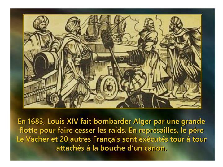 En 1683, Louis XIV fait bombarder Alger par une grande flotte pour faire cesser les raids. En représailles, le père Le Vacher et 20 autres Français sont exécutés tour à tour attachés à la bouche d'un canon.