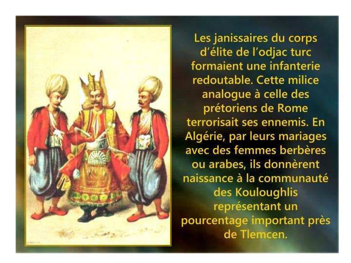 Les janissaires du corps d'élite de l'odjac turc formaient une infanterie redoutable. Cette milice analogue à celle des prétoriens de Rome terrorisait ses ennemis. En Algérie, par leurs mariages avec des femmes berbères ou arabes, ils donnèrent naissance à la communauté des Kouloughlis représentant un pourcentage important près de Tlemcen.