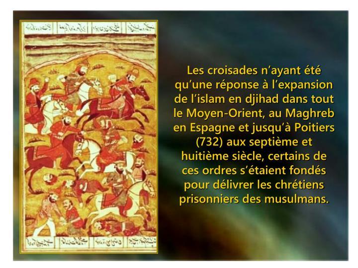 Les croisades n'ayant été qu'une réponse à l'expansion de l'islam en djihad dans tout le Moyen-Orient, au Maghreb en Espagne et jusqu'à Poitiers (732) aux septième et huitième siècle, certains de ces ordres s'étaient fondés pour délivrer les chrétiens prisonniers des musulmans.