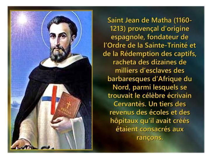 Saint Jean de Matha (1160-1213) provençal d'origine  espagnole, fondateur de l'Ordre de la Sainte-Trinité et de la Rédemption des captifs, racheta des dizaines de milliers d'esclaves des barbaresques d'Afrique du Nord, parmi lesquels se trouvait le célèbre écrivain Cervantès. Un tiers des revenus des écoles et des hôpitaux qu'il avait créés étaient consacrés aux rançons.