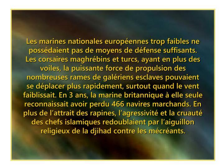 Les marines nationales européennes trop faibles ne possédaient pas de moyens de défense suffisants. Les corsaires maghrébins et turcs, ayant en plus des voiles, la puissante force de propulsion des nombreuses rames de galériens esclaves pouvaient se déplacer plus rapidement, surtout quand le vent faiblissait. En 3 ans, la marine britannique à elle seule reconnaissait avoir perdu 466 navires marchands. En plus de l'attrait des rapines, l'agressivité et la cruauté des chefs islamiques redoublaient par l'aiguillon religieux de la djihad contre les mécréants.