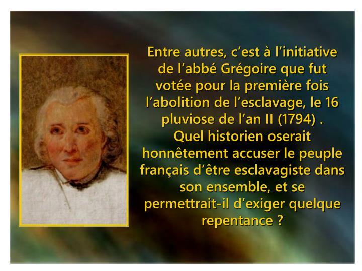 Entre autres, c'est à l'initiative de l'abbé Grégoire que fut votée pour la première fois l'abolition de l'esclavage, le 16