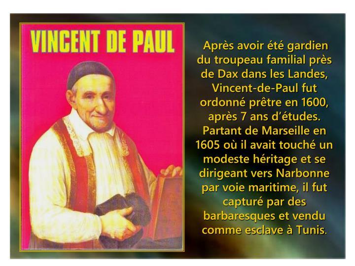 Après avoir été gardien du troupeau familial près de Dax dans les Landes, Vincent-de-Paul fut ordonné prêtre en 1600, après 7 ans d'études. Partant de Marseille en 1605 où il avait touché un modeste héritage et se dirigeant vers Narbonne par voie maritime, il fut capturé par des barbaresques et vendu comme esclave à Tunis