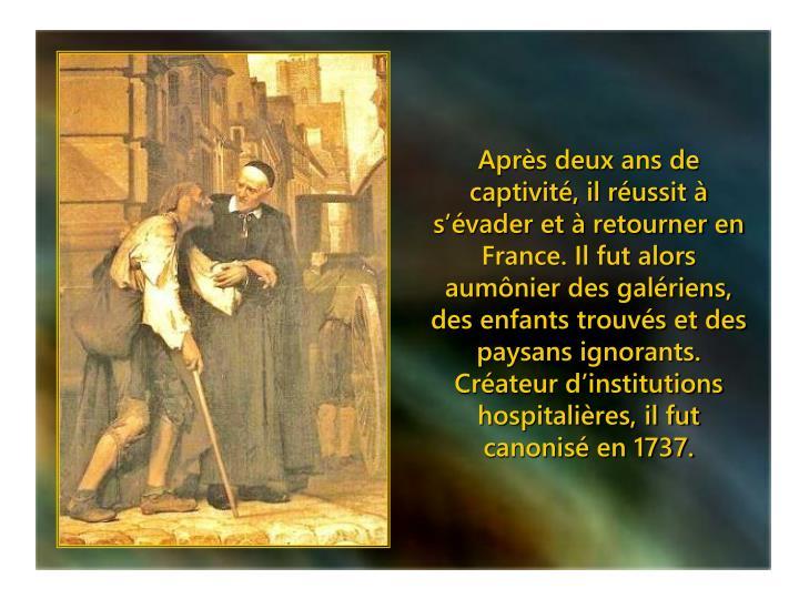 Après deux ans de captivité, il réussit à s'évader et à retourner en France. Il fut alors aumônier des galériens, des enfants trouvés et des paysans ignorants.  Créateur d'institutions hospitalières, il fut canonisé en 1737.