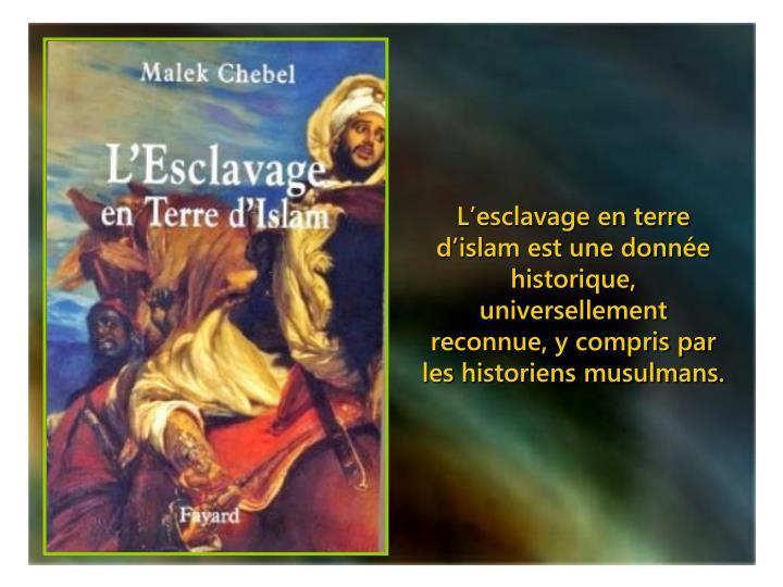 L'esclavage en terre d'islam est une donnée historique, universellement reconnue, y compris par les historiens musulmans.