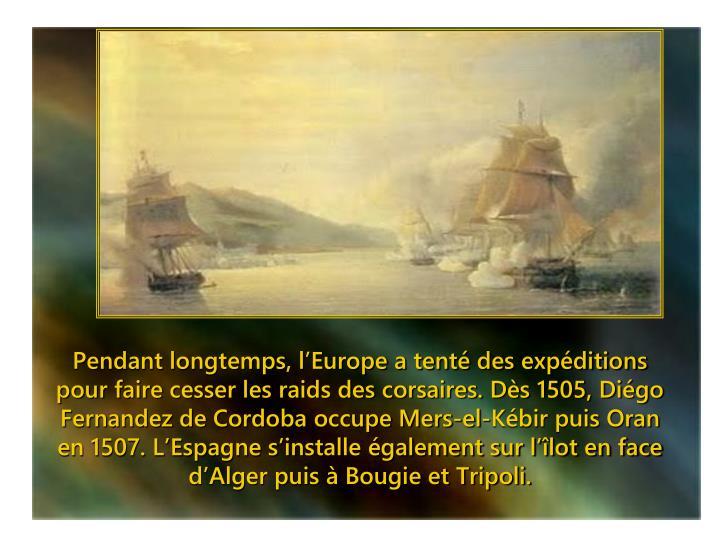 Pendant longtemps, l'Europe a tenté des expéditions pour faire cesser les raids des corsaires. Dès 1505, Diégo Fernandez de Cordoba occupe Mers-el-