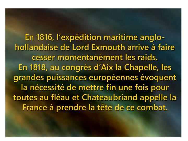 En 1816, l'expédition maritime anglo-hollandaise de Lord Exmouth arrive à faire cesser momentanément les raids.
