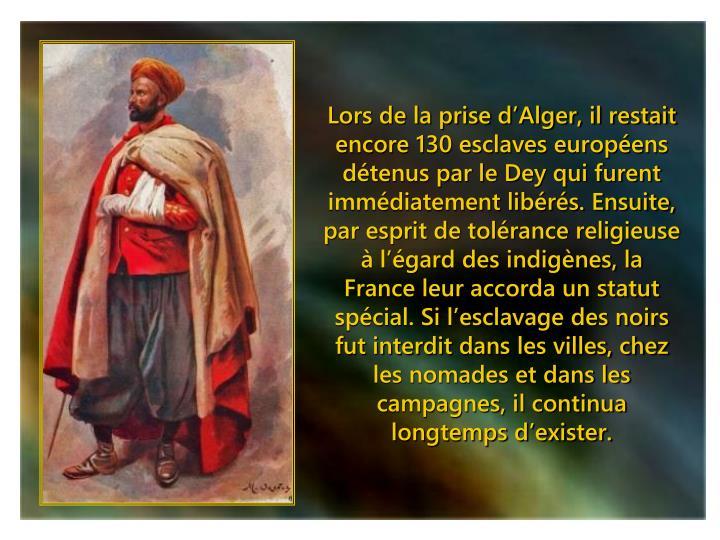 Lors de la prise d'Alger, il restait encore 130 esclaves européens détenus par le Dey qui furent immédiatement libérés. Ensuite, par esprit de tolérance religieuse à l'égard des indigènes, la France leur accorda un statut spécial. Si l'esclavage des noirs fut interdit dans les villes, chez les nomades et dans les campagnes, il continua longtemps d'exister.