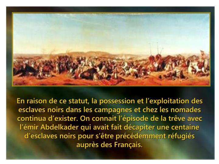 En raison de ce statut, la possession et l'exploitation des esclaves noirs dans les campagnes et chez les nomades continua d'exister. On connait l'épisode de la trêve avec l'émir Abdelkader qui avait fait décapiter une centaine d'esclaves noirs pour s'être précédemment réfugiés auprès des Français.