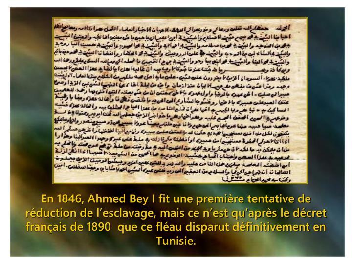En 1846, Ahmed Bey I fit une première tentative de réduction de l'esclavage, mais ce n'est qu'après le décret français de 1890  que ce fléau disparut définitivement en Tunisie.