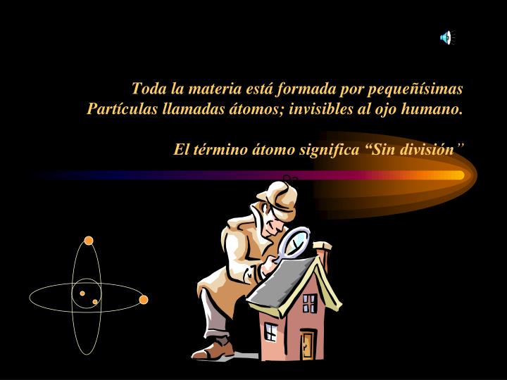 Toda la materia está formada por pequeñísimas Partículas llamadas átomos; invisibles al ojo humano.