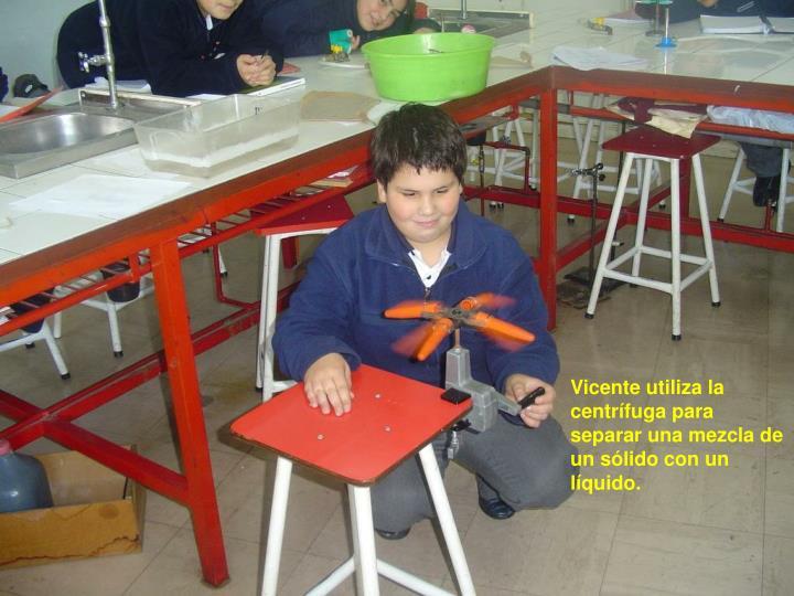 Vicente utiliza la centrífuga para separar una mezcla de un sólido con un líquido.