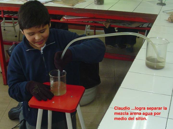 Claudio ...logra separar la mezcla arena agua por medio del sifón.