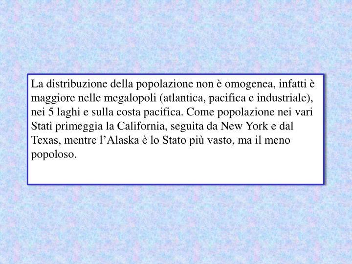 La distribuzione della popolazione non è omogenea, infatti è maggiore nelle megalopoli (atlantica, pacifica e industriale), nei 5 laghi e sulla costa pacifica. Come popolazione nei vari Stati primeggia la California, seguita da New York e dal Texas, mentre l'Alaska è lo Stato più vasto, ma il meno popoloso.