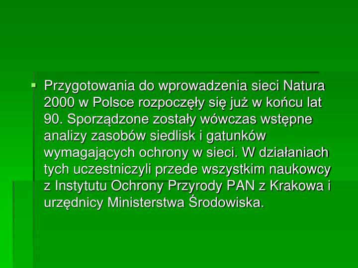 Przygotowania do wprowadzenia sieci Natura 2000 w Polsce rozpoczęły się już w końcu lat 90. Sporządzone zostały wówczas wstępne analizy zasobów siedlisk i gatunków wymagających ochrony w sieci. W działaniach tych uczestniczyli przede wszystkim naukowcy z Instytutu Ochrony Przyrody PAN z Krakowa i urzędnicy Ministerstwa Środowiska.