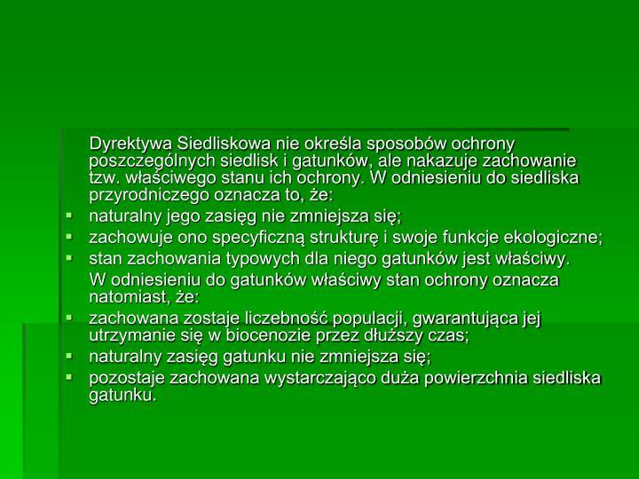 Dyrektywa Siedliskowa nie określa sposobów ochrony poszczególnych siedlisk i gatunków, ale nakazuje zachowanie tzw. właściwego stanu ich ochrony. W odniesieniu do siedliska przyrodniczego oznacza to, że: