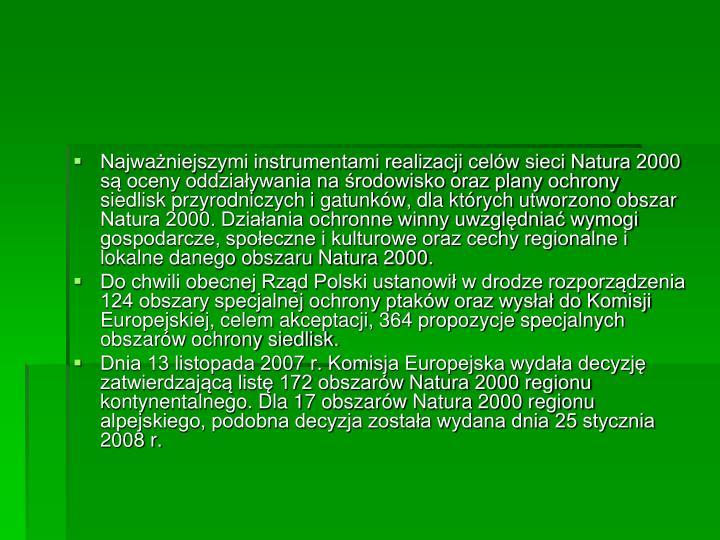 Najważniejszymi instrumentami realizacji celów sieci Natura 2000 są oceny oddziaływania na środowisko oraz plany ochrony siedlisk przyrodniczych i gatunków, dla których utworzono obszar Natura 2000. Działania ochronne winny uwzględniać wymogi gospodarcze, społeczne i kulturowe oraz cechy regionalne i lokalne danego obszaru Natura 2000.