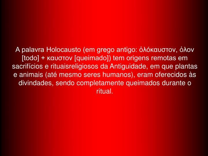 A palavra Holocausto (em grego antigo: ὁλόκαυστον, ὁλον [todo] + καυστον [queimado]) tem origens remotas em sacrifícios e rituaisreligiosos da Antiguidade, em que plantas e animais (até mesmo seres humanos), eram oferecidos às divindades, sendo completamente queimados durante o ritual.