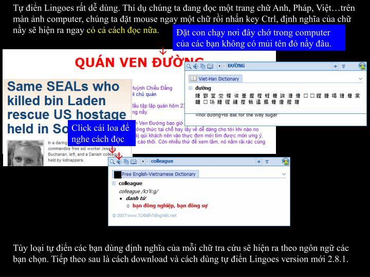 Tự điển Lingoes rất dễ dùng. Thí dụ chúng ta đang đọc một trang chữ Anh, Pháp, Việt…trên màn ảnh computer, chúng ta đặt mouse ngay một chữ rồi nhấn key Ctrl, định nghĩa của chữ nầy sẽ hiện ra ngay