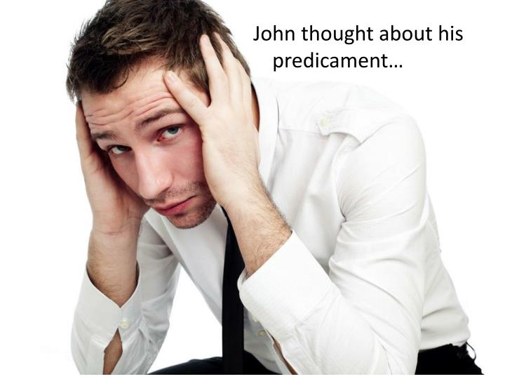 John thought about his predicament…