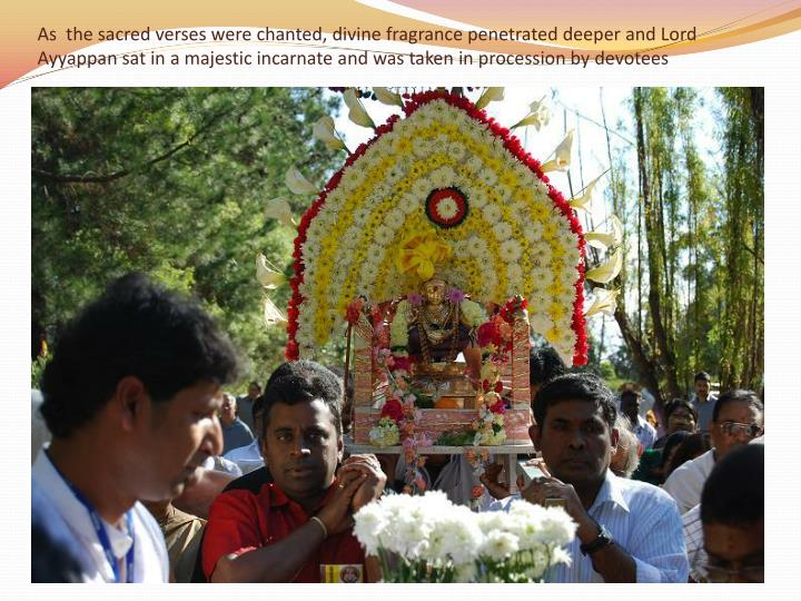As  the sacred verses were chanted, divine fragrance penetrated deeper and Lord