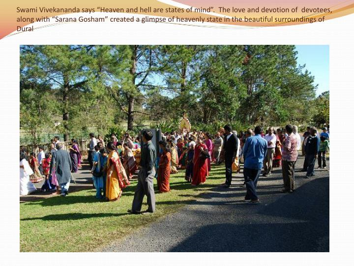 """Swami Vivekananda says """"Heaven and hell are states of mind"""".  The love and devotion of  devotees, along with """"Sarana Gosham"""" created a glimpse of heavenly state in the beautiful surroundings of Dural"""