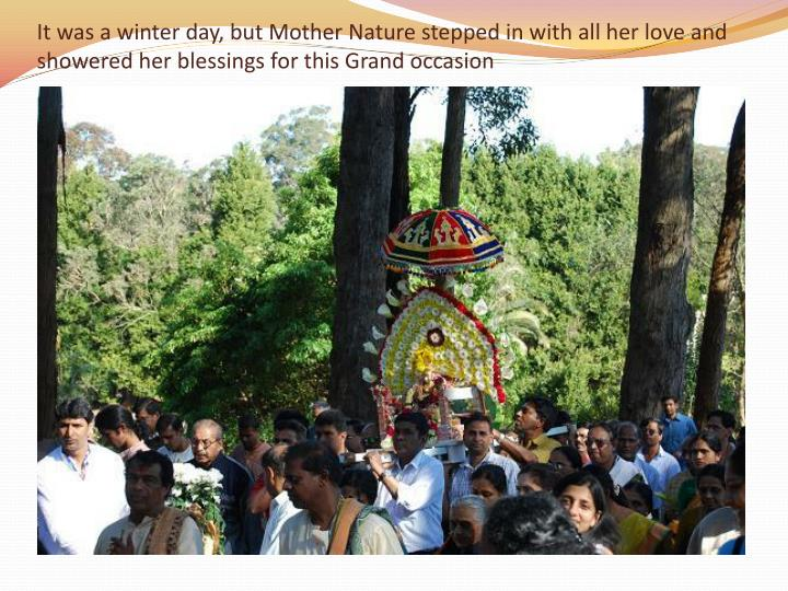 It was a winter day, but Mother Nature stepped in with all her love and showered her blessings for this Grand occasion