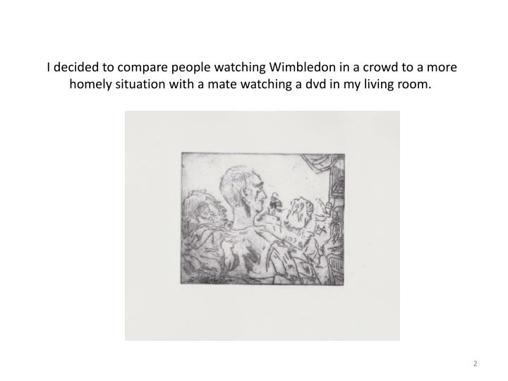 I decided to compare people watching Wimbledon in a crowd to a more homely situation with a mate wa...