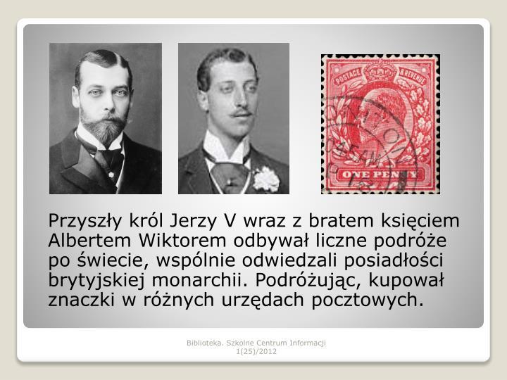 Przyszły król Jerzy V wraz z bratem księciem Albertem Wiktorem odbywał liczne podróże po świecie, wspólnie odwiedzali posiadłości brytyjskiej monarchii. Podróżując, kupował znaczki w różnych urzędach pocztowych.