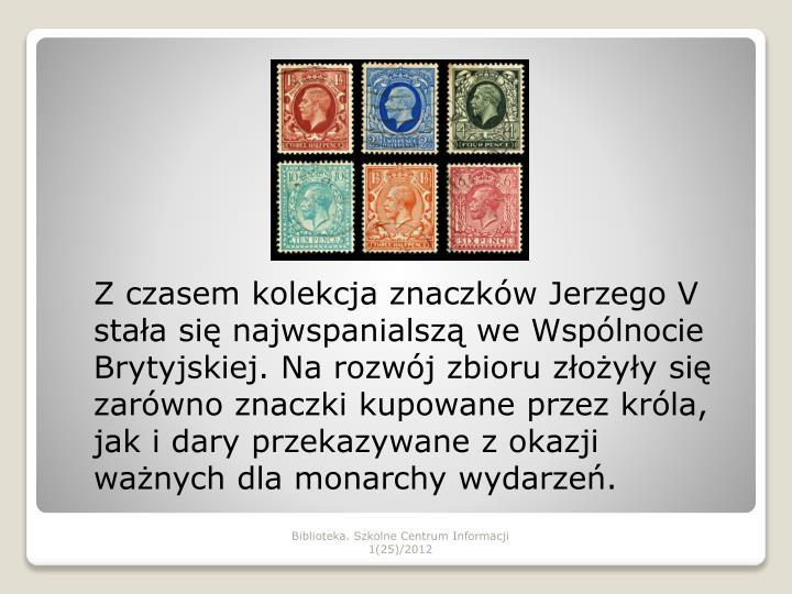 Z czasem kolekcja znaczków Jerzego V stała się najwspanialszą we Wspólnocie Brytyjskiej. Na rozwój zbioru złożyły się zarówno znaczki kupowane przez króla, jak i dary przekazywane z okazji ważnych dla monarchy wydarzeń.