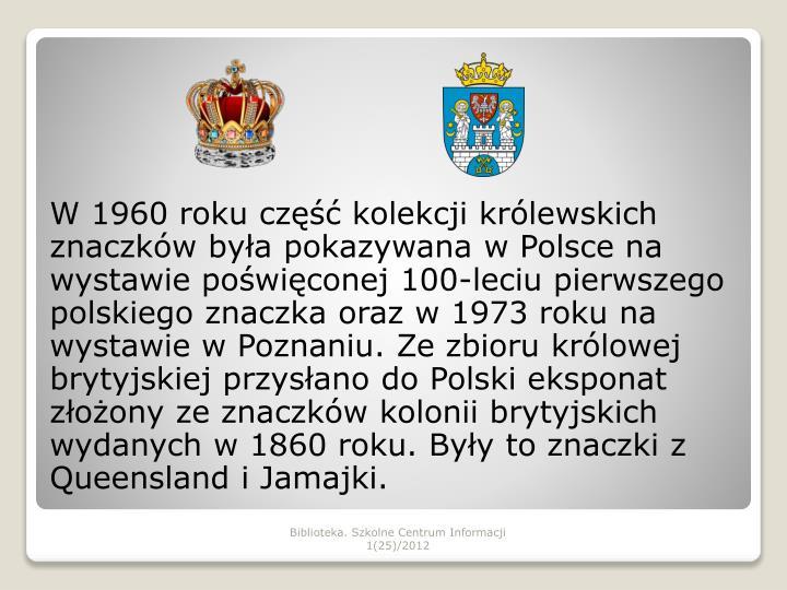 W 1960 roku część kolekcji królewskich znaczków była pokazywana w Polsce na wystawie poświęconej 100-leciu pierwszego polskiego znaczka oraz w 1973 roku na wystawie w Poznaniu. Ze zbioru królowej brytyjskiej przysłano do Polski eksponat złożony ze znaczków kolonii brytyjskich wydanych w 1860 roku. Były to znaczki z Queensland i Jamajki.