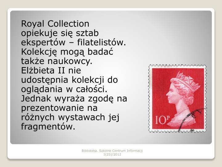 Royal Collection opiekuje się sztab ekspertów – filatelistów. Kolekcję mogą badać także naukowcy.