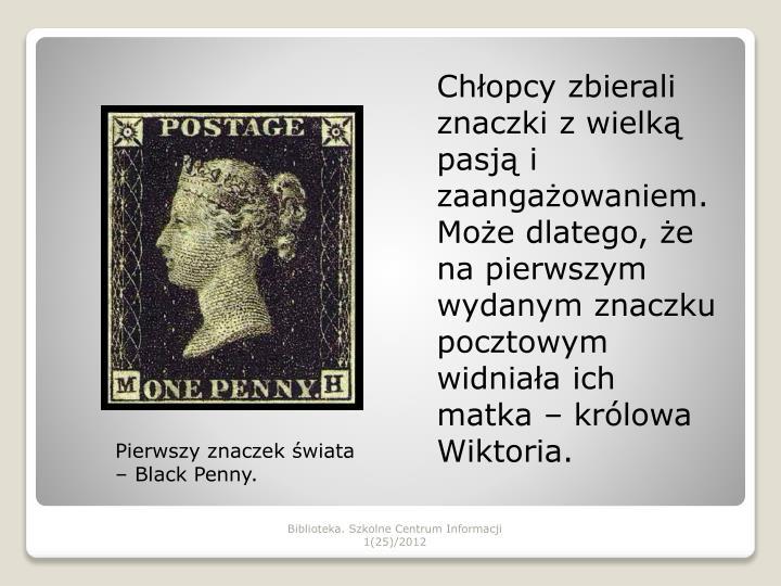Chłopcy zbierali znaczki z wielką pasją i zaangażowaniem. Może dlatego, że na pierwszym wydanym znaczku pocztowym widniała ich matka – królowa Wiktoria.