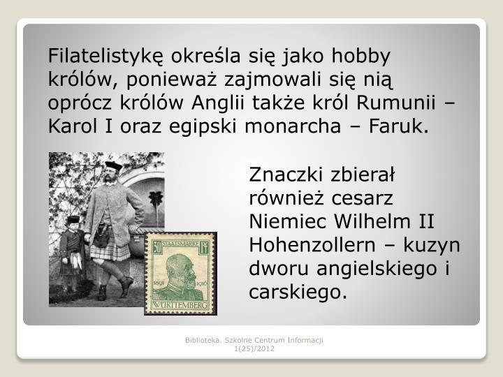 Filatelistykę określa się jako hobby królów, ponieważ zajmowali się nią oprócz królów Anglii także król Rumunii – Karol I oraz egipski monarcha – Faruk.