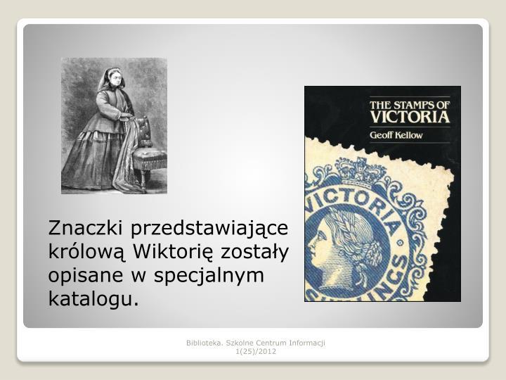 Znaczki przedstawiające królową Wiktorię zostały opisane w specjalnym katalogu.