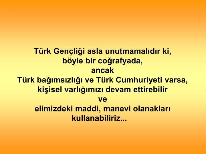 Türk Gençliği asla unutmamalıdır ki,