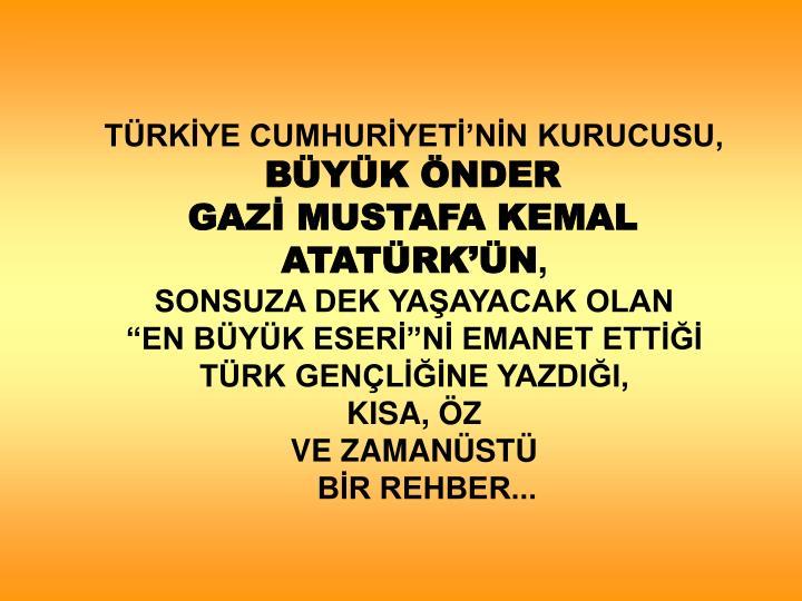 TÜRKİYE CUMHURİYETİ'NİN KURUCUSU,