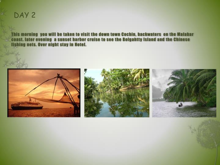 This morning  you will be taken to visit the down town Cochin, backwaters  on the Malabar coast. lat...