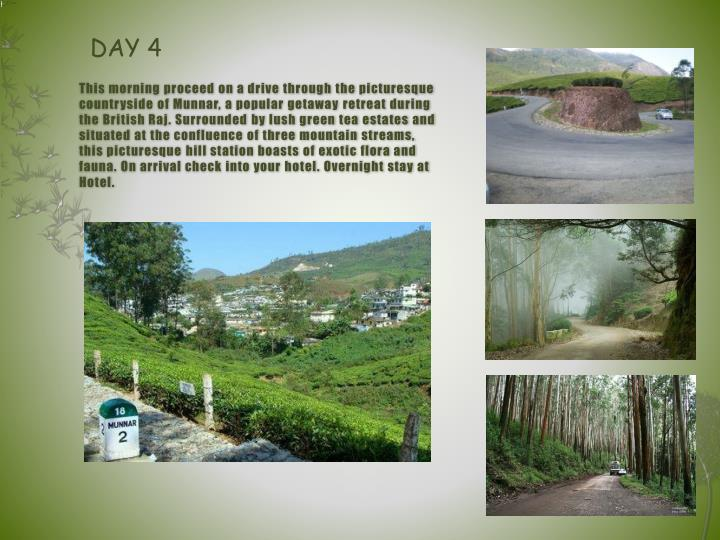 This morning proceed on a drive through the picturesque countryside of Munnar, a popular getaway retreat during the British Raj. Surrounded by lush green tea estates and situated at the confluence of three mountain streams, this picturesque hill station boasts of exotic flora and fauna. On arrival check into your hotel. Overnight stay at Hotel.