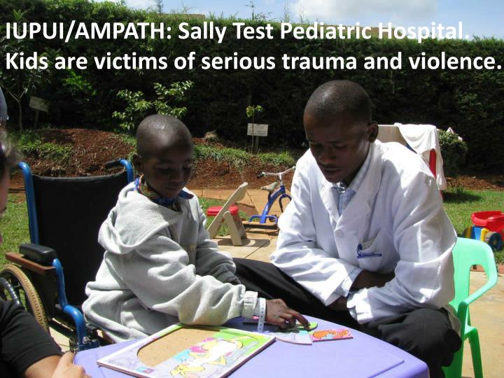 IUPUI/AMPATH: Sally Test Pediatric Hospital. Kids are victims of serious trauma and violence.