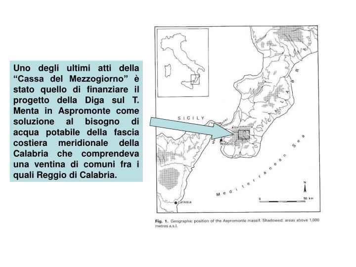 """Uno degli ultimi atti della """"Cassa del Mezzogiorno"""" è stato quello di finanziare il progetto della Diga sul T. Menta in Aspromonte come soluzione al bisogno di acqua potabile della fascia costiera meridionale della Calabria che comprendeva una ventina di comuni fra i quali Reggio di Calabria."""