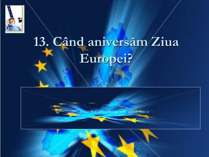 13. Când aniversăm Ziua Europei?