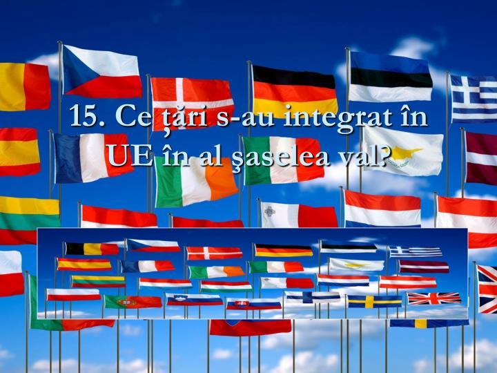 15. Ce ţări s-au integrat în UE în al şaselea val?
