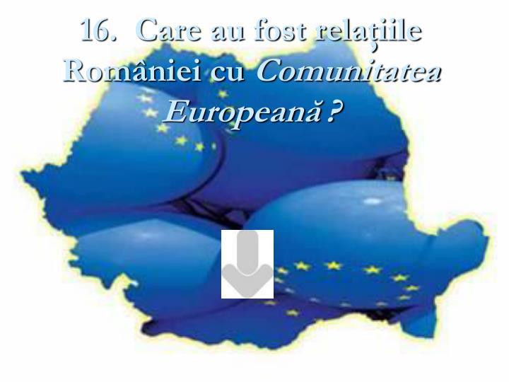 16.  Care au fost relaţiile României cu
